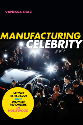 Manufacturing Celebrity: Latino Paparazzi and Women Reporters in Hollywood Cover Image