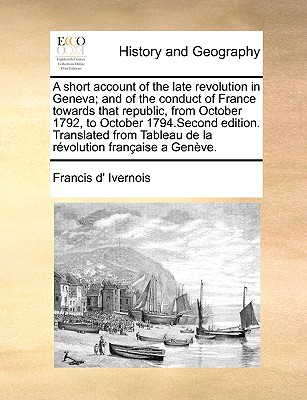 A Short Account of the Late Revolution in Geneva; And of the Conduct of France Towards That Republic, from October 1792, to October 1794.Second Editio Cover Image