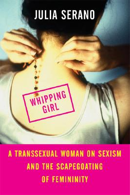 Whipping Girl: A Transsexual Woman on Sexism and the Scapegoating of Femininity Cover Image