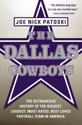 The Dallas Cowboys: The Outrageous History of the Biggest, Loudest, Most Hated, Best Loved Football Team in America Cover Image