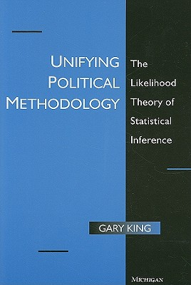 Unifying Political Methodology: The Likelihood Theory of Statistical Inference (Techniques In Political Analysis) Cover Image