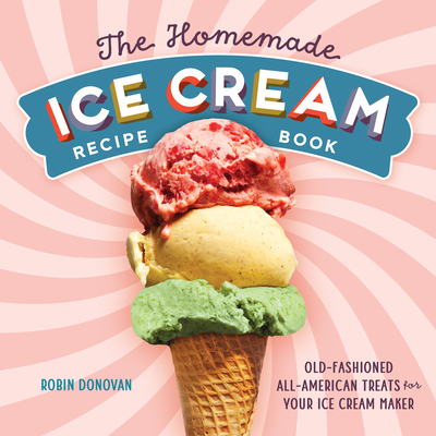The Homemade Ice Cream Recipe Book: Old-Fashioned All-American Treats for Your Ice Cream Maker Cover Image
