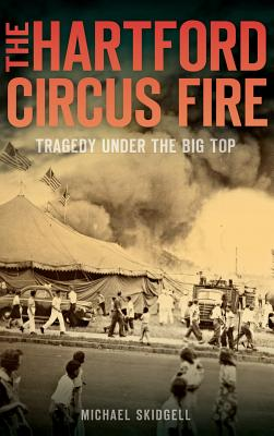 The Hartford Circus Fire: Tragedy Under the Big Top Cover Image