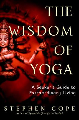 The Wisdom of Yoga: A Seeker's Guide to Extraordinary Living Cover Image