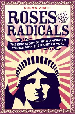 Roses and Radicals: The Epic True Story of How American Women Won the Right to Vote by Susan Zimet