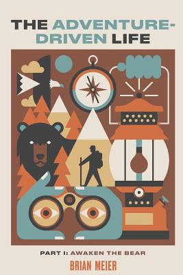 The Adventure-Driven Life: Awaken the Bear-How spending time in nature boosts mental acuity, promotes health and wellness, encourages creativity, Cover Image