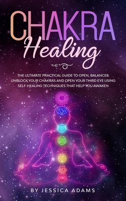 Chakra Healing: The Ultimate Practical Guide to Open, Balance& Unblock Your Chakras and Open Your Third Eye Using Self-Healing Techniq Cover Image