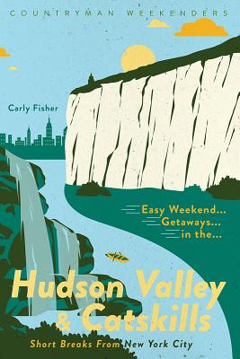 Easy Weekend Getaways in the Hudson Valley & Catskills: Short Breaks from New York City Cover Image