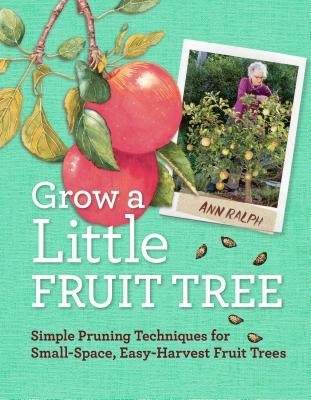 Grow a Little Fruit Tree: Simple Pruning Techniques for Small-Space, Easy-Harvest Fruit Trees Cover Image