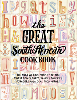 The Great South African Cookbook: The Food We Love From 67 of Our Finest Cooks, Chefs, Bakers, Farmers, Foragers and Local Food Heroes (The Great Cookbooks) Cover Image