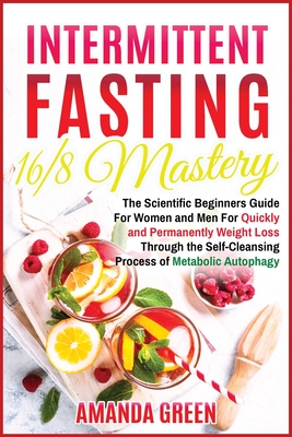 Intermittent Fasting 16/8 Mastery: The Scientific Beginners Guide for Women and Men for Quick and Permanent Weight Loss Through the Self-Cleansing Pro Cover Image