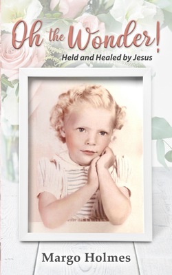 Oh, the Wonder: Held and Healed by Jesus Cover Image
