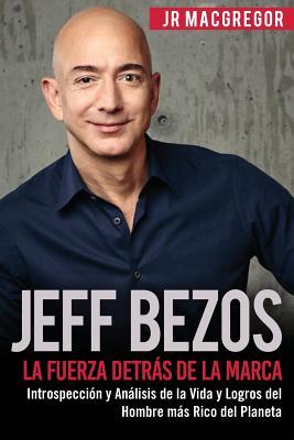 Jeff Bezos: La Fuerza Detrás de la Marca: Introspección y Análisis de la Vida y Logros del Hombre más Rico del Planeta Cover Image
