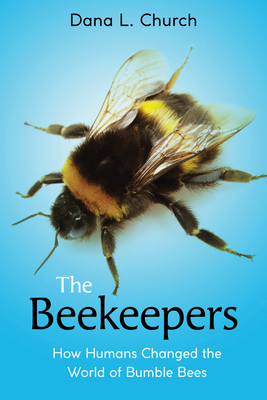The Beekeepers: How Humans Changed the World of Bumble Bees (Scholastic Focus) Cover Image