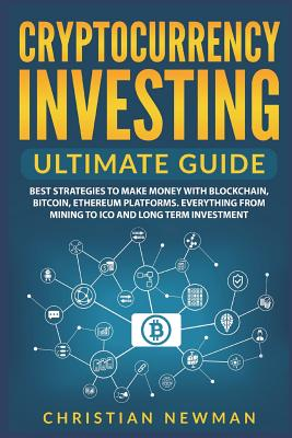 Cryptocurrency Investing Ultimate Guide: Best Strategies to Make Money with Blockchain, Bitcoin, Ethereum Platforms. Everything from Mining to Ico and Cover Image