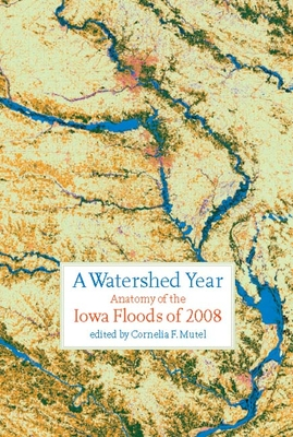 A Watershed Year: Anatomy of the Iowa Floods of 2008 (Bur Oak Book) Cover Image