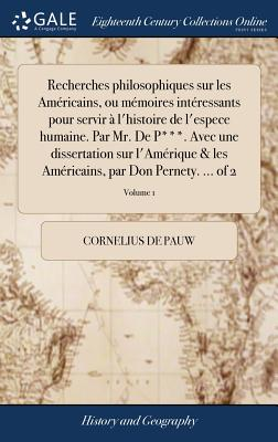 Recherches Philosophiques Sur Les Américains, Ou Mémoires Intéressants Pour Servir À l'Histoire de l'Espece Humaine. Par Mr. de P***. Avec Une Dissert Cover Image