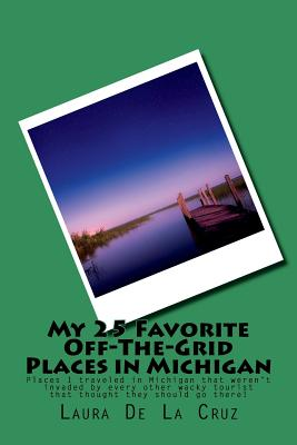 My 25 Favorite Off-The-Grid Places in Michigan: Places I traveled in Michigan that weren't invaded by every other wacky tourist that thought they shou Cover Image