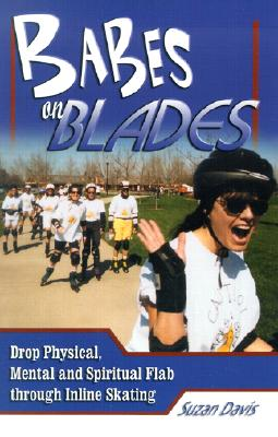 Babes on Blades: Drop Physical, Mental and Spiritual Flab Through Inline Skating Cover Image