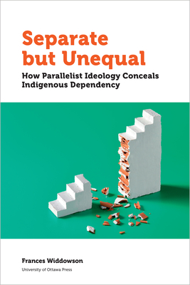 Separate But Unequal: How Parallelist Ideology Conceals Indigenous Dependency (Politics and Public Policy) Cover Image