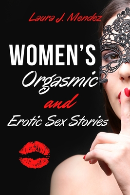 Women's Orgasmic & Erotic Sex Stories: Explicit, Forbidden, and Sex Erotic Short Stories of Domination Orgasmic Oral, Gangbangs, Threesomes, Sex Games Cover Image