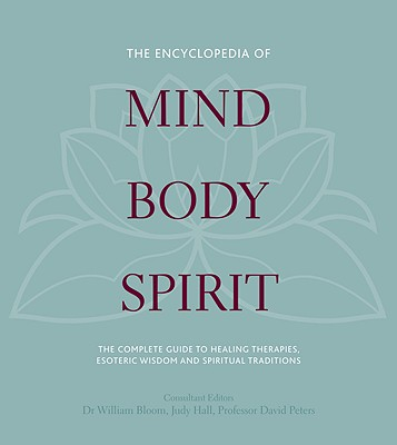 The Encyclopedia of Mind, Body, Spirit: The Ultimate Guide to Healing Therapies, Esoteric Wisdom, and Spiritual Traditions Cover Image