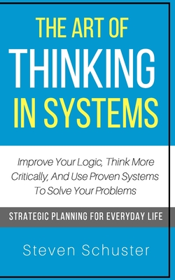 The Art Of Thinking In Systems: Improve Your Logic, Think More Critically, And Use Proven Systems To Solve Your Problems - Strategic Planning For Ever Cover Image