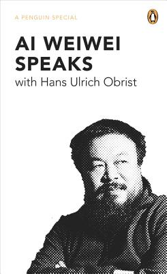 Ai Weiwei Speaks: with Hans Ulrich Obrist (A Penguin Special) Cover Image
