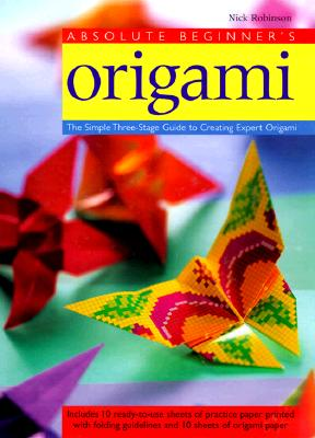 Absolute Beginner's Origami: The Simple Three-Stage Guide to Creating Expert Origami Cover Image