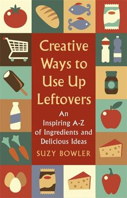Creative Ways to Use Up Leftovers: An Inspiring A – Z of Ingredients and Delicious Ideas Cover Image