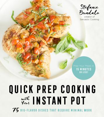 Quick Prep Cooking with Your Instant Pot: 75 Big-Flavor Dishes That Require Minimal Work Cover Image