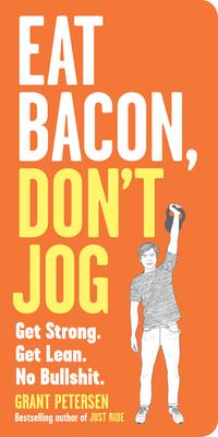 Eat Bacon, Don't Jog: Get Strong. Get Lean. No Bullshit. Cover Image