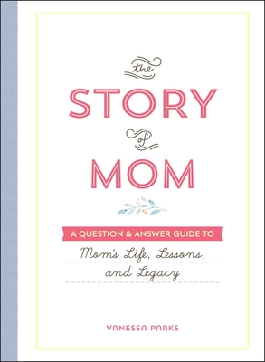 The Story of Mom: A Question & Answer Guide to Mom's Life, Lessons, and Legacy Cover Image