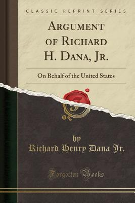 Argument of Richard H. Dana, Jr.: On Behalf of the United States (Classic Reprint) Cover Image