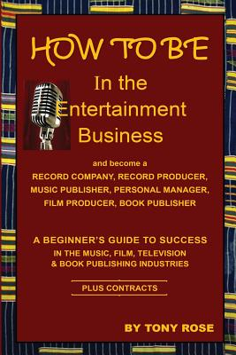 HOW TO BE In the Entertainment Business - A Beginner's Guide to Success in the Music, Film, Television and Book Publishing Industries Cover Image
