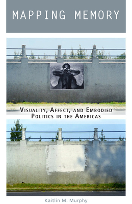 Mapping Memory: Visuality, Affect, and Embodied Politics in the Americas Cover Image