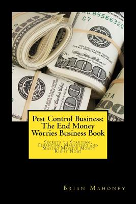 Pest Control Business: The End Money Worries Business Book: Secrets to Starting, Financing, Marketing and Making Massive Money Right Now! Cover Image