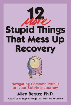 12 More Stupid Things That Mess Up Recovery: Navigating Common Pitfalls on Your Sobriety Journey (Berger 12) Cover Image