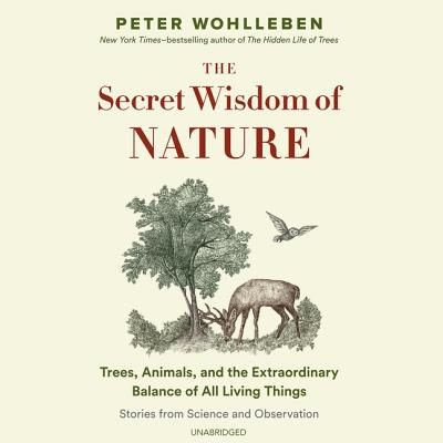 The Secret Wisdom of Nature Lib/E: Trees, Animals, and the Extraordinary Balance of All Living Things; Stories from Science and Observation Cover Image