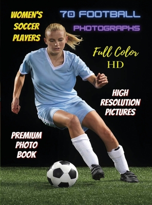 WOMEN'S SOCCER PLAYERS - 70 Football Photographs - Full Color Stock Photos - Premium Photo Book - High Resolution Pictures: Sport Art Images - Highest Cover Image