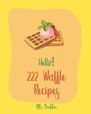 Hello! 222 Waffle Recipes: Best Waffle Cookbook Ever For Beginners [Dark Chocolate Cookbook, Vegan Waffle Cookbook, Mashed Potato Cookbook, Belgi Cover Image