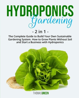 Hydroponics Gardening: 2 IN 1: The Complete Guide To Build Your Own Sustainable Gardening System. How To Grow Plants Without Soil And Start A Cover Image