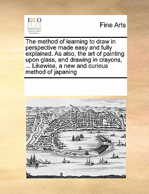 The Method of Learning to Draw in Perspective Made Easy and Fully Explained. as Also, the Art of Painting Upon Glass, and Drawing in Crayons, ... Like Cover Image