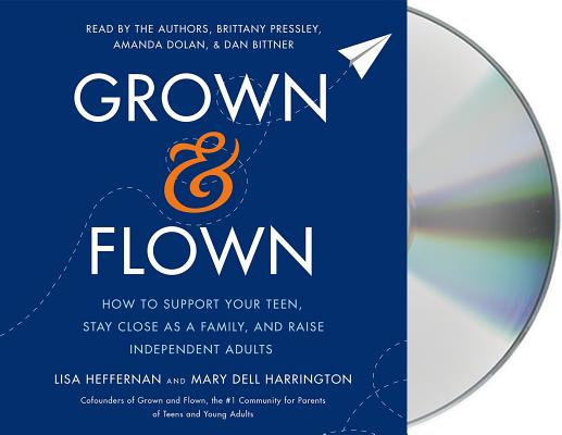 Grown and Flown: How to Support Your Teen, Stay Close as a Family, and Raise Independent Adults Cover Image