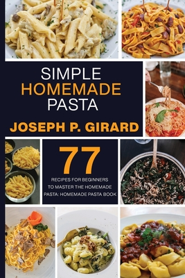Simple Homemade Pasta: 77 Recipes for Beginners to Master the Homemade Pasta: Homemade Pasta Book Cover Image