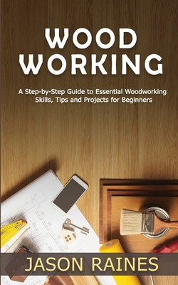 Woodworking: A Step-by-Step Guide to Essential Woodworking Skills, Tips and Projects for Beginners Cover Image