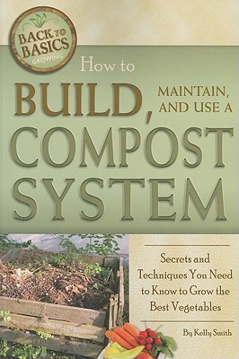 How to Build, Maintain, and Use a Compost System: Secrets and Techniques You Need to Know to Grow the Best Vegetables (Back to Basics Growing) Cover Image