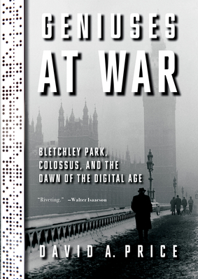 Geniuses at War: Bletchley Park, Colossus, and the Dawn of the Digital Age cover