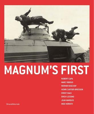 Magnum's First: Robert Capa, Marc Riboud, Werner Bischof, Henri Cartier-Bresson, Ernst Haas, Erich Lessing, Jean Marquis, Inge Morath Cover Image