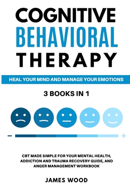 COGNITIVE BEHAVIORAL THERAPY Heal your Mind and Manage your Emotions 3 BOOKS IN 1 CBT Made Simple for your Mental Health, Addiction and Trauma Recover Cover Image